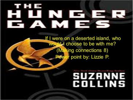If I were on a deserted island, who would I choose to be with me? (Making connections 8) Power point by: Lizzie P.
