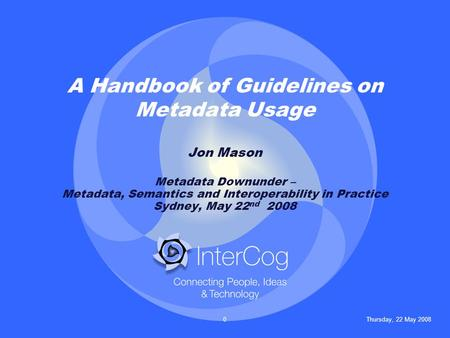 Thursday, 22 May 20080 A Handbook of Guidelines on Metadata Usage Jon Mason Metadata Downunder – Metadata, Semantics and Interoperability in Practice Sydney,