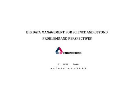 21SEPT 2014 A N D R E A M A N I E R I BIG DATA MANAGEMENT FOR SCIENCE AND BEYOND PROBLEMS AND PERSPECTIVES.