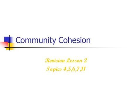 Community Cohesion Revision Lesson 2 Topics 4,5,6,7,11.