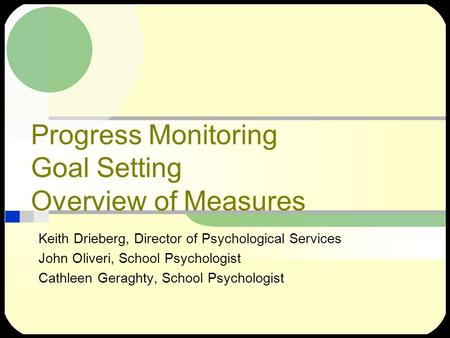 Progress Monitoring Goal Setting Overview of Measures Keith Drieberg, Director of Psychological Services John Oliveri, School Psychologist Cathleen Geraghty,
