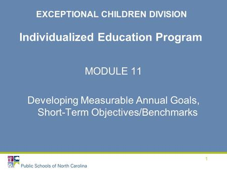 1 Individualized Education Program MODULE 11 Developing Measurable Annual Goals, Short-Term Objectives/Benchmarks EXCEPTIONAL CHILDREN DIVISION.