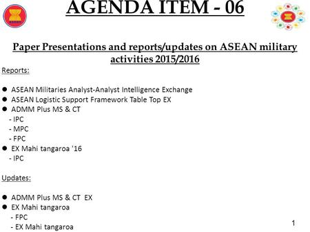 1 AGENDA ITEM - 06 Paper Presentations and reports/updates on ASEAN military activities 2015/2016 Reports: ASEAN Militaries Analyst-Analyst Intelligence.