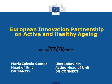 European Innovation Partnership on Active and Healthy Ageing Open Days Brussels 09/10/2012 Maria Iglesia Gomez Head of Unit DG SANCO Ilias Iakovidis Acting.