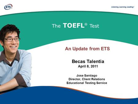 The TOEFL ® Test Jose Santiago Director, Client Relations Educational Testing Service Becas Talentia April 8, 2011 An Update from ETS.