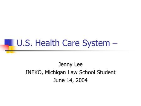 U.S. Health Care System – Jenny Lee INEKO, Michigan Law School Student June 14, 2004.