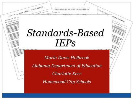 Standards-Based IEPs Marla Davis Holbrook Alabama Department of Education Charlotte Kerr Homewood City Schools.