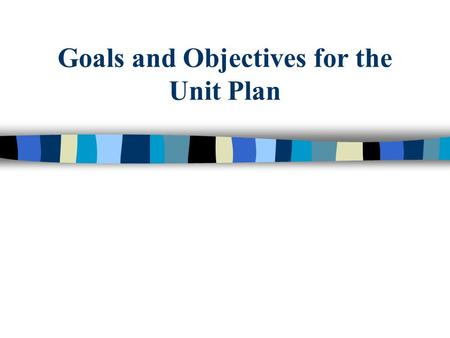 Goals and Objectives for the Unit Plan. Quick Assessment n Goals & objectives should contain: –Clear Conditions –Observable Behavior –Measurable Criteria.