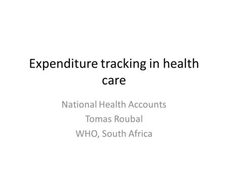 Expenditure tracking in health care National Health Accounts Tomas Roubal WHO, South Africa.