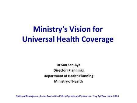 Ministry's Vision for Universal Health Coverage Dr San San Aye Director (Planning) Department of Health Planning Ministry of Health National Dialogue on.