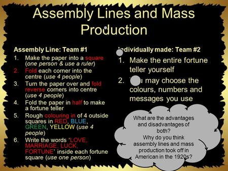 Assembly Lines and Mass Production Assembly Line: Team #1 1.Make the paper into a square (one person & use a ruler) 2.Fold each corner into the centre.