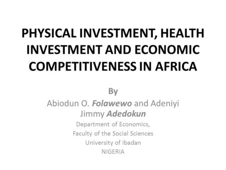 PHYSICAL INVESTMENT, HEALTH INVESTMENT AND ECONOMIC COMPETITIVENESS IN AFRICA By Abiodun O. Folawewo and Adeniyi Jimmy Adedokun Department of Economics,