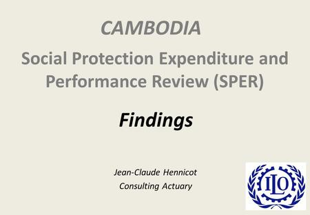 Social Protection Expenditure and Performance Review (SPER) Jean-Claude Hennicot Consulting Actuary Findings CAMBODIA.