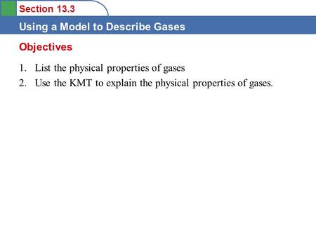 Section 13.3 Using a Model to Describe Gases 1.List the physical properties of gases 2.Use the KMT to explain the physical properties of gases. Objectives.