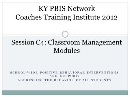 SCHOOL-WIDE POSITIVE BEHAVIORAL INTERVENTIONS AND SUPPORT: ADDRESSING THE BEHAVIOR OF ALL STUDENTS Session C4: Classroom Management Modules KY PBIS Network.