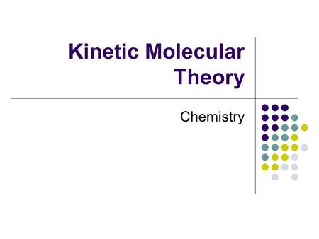 Kinetic Molecular Theory Chemistry. Kinetic Molecular Theory The theory that the behavior of substances can be explained by the motion of the molecules.
