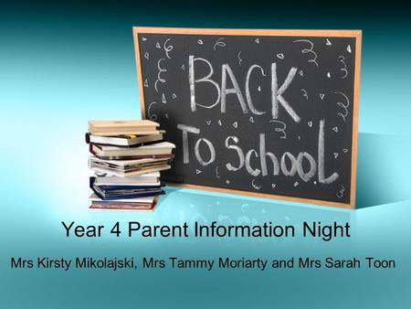Year 4 Parent Information Night Mrs Kirsty Mikolajski, Mrs Tammy Moriarty and Mrs Sarah Toon.
