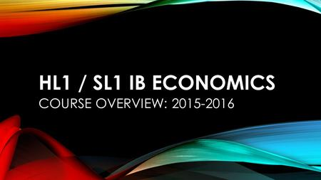 HL1 / SL1 IB ECONOMICS COURSE OVERVIEW: 2015-2016.