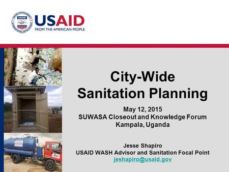 City-Wide Sanitation Planning May 12, 2015 SUWASA Closeout and Knowledge Forum Kampala, Uganda Jesse Shapiro USAID WASH Advisor and Sanitation Focal Point.