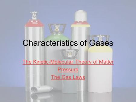 Characteristics of Gases The Kinetic-Molecular Theory of Matter Pressure The Gas Laws.