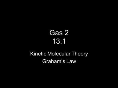 Gas 2 13.1 Kinetic Molecular Theory Graham's Law.