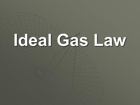 "Ideal Gas Law.  It is called the Ideal Gas Law because it assumes that gases are behaving ""ideally"" (according to the Kinetic-Molecular Theory)  It."