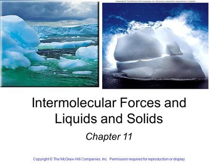 Intermolecular Forces and Liquids and Solids Chapter 11 Copyright © The McGraw-Hill Companies, Inc. Permission required for reproduction or display.