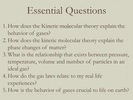 Essential Questions 1.How does the Kinetic molecular theory explain the behavior of gases? 2.How does the kinetic molecular theory explain the phase changes.