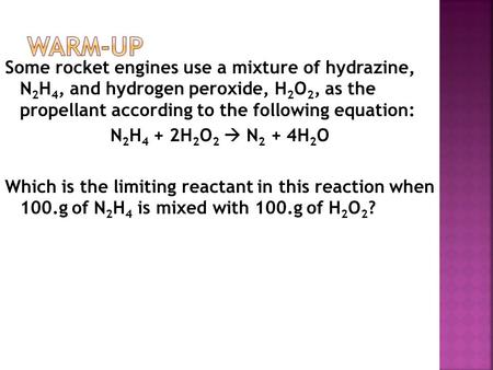Some rocket engines use a mixture of hydrazine, N 2 H 4, and hydrogen peroxide, H 2 O 2, as the propellant according to the following equation: N 2 H 4.