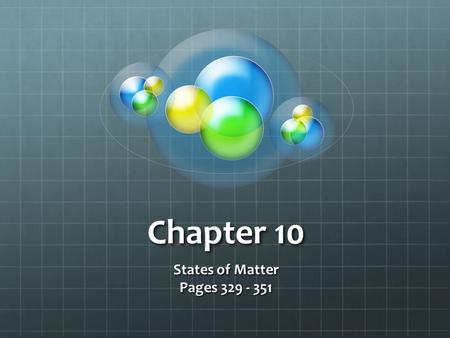 Chapter 10 States of Matter Pages 329 - 351. The Kinetic-Molecular Theory of Matter …states that particles of matter are always in motion. An _____________.