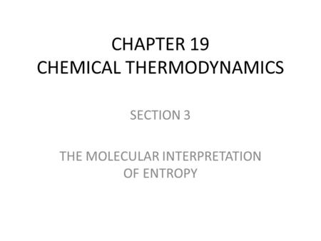 CHAPTER 19 CHEMICAL THERMODYNAMICS SECTION 3 THE MOLECULAR INTERPRETATION OF ENTROPY.