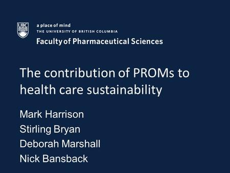 The contribution of PROMs to health care sustainability Mark Harrison Stirling Bryan Deborah Marshall Nick Bansback.