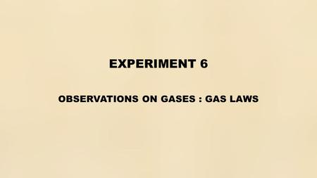 EXPERIMENT 6 OBSERVATIONS ON GASES : GAS LAWS. OBJECTIVES.