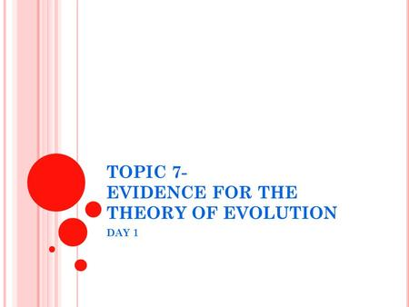 TOPIC 7- EVIDENCE FOR THE THEORY OF EVOLUTION DAY 1.