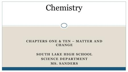 CHAPTERS ONE & TEN – MATTER AND CHANGE SOUTH LAKE HIGH SCHOOL SCIENCE DEPARTMENT MS. SANDERS Chemistry.