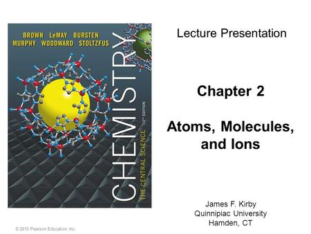 Chapter 2 Atoms, Molecules, and Ions James F. Kirby Quinnipiac University Hamden, CT Lecture Presentation © 2015 Pearson Education, Inc.