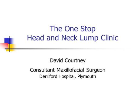 The One Stop Head and Neck Lump Clinic David Courtney Consultant Maxillofacial Surgeon Derriford Hospital, Plymouth.