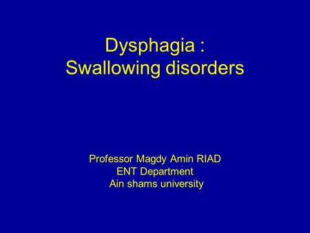 Dysphagia : Swallowing disorders Professor Magdy Amin RIAD ENT Department Ain shams university.