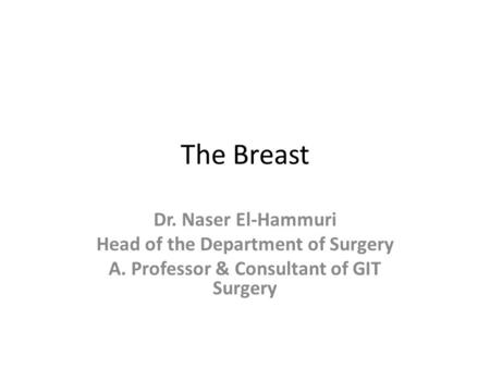 The Breast Dr. Naser El-Hammuri Head of the Department of Surgery A. Professor & Consultant of GIT Surgery.