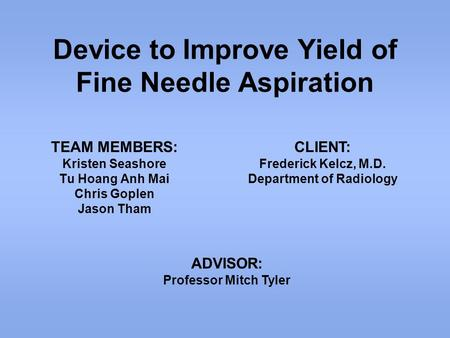 Device to Improve Yield of Fine Needle Aspiration TEAM MEMBERS: Kristen Seashore Tu Hoang Anh Mai Chris Goplen Jason Tham CLIENT: Frederick Kelcz, M.D.