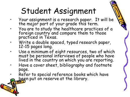 Student Assignment Your assignment is a research paper. It will be the major part of your grade this term. You are to study the healthcare practices of.