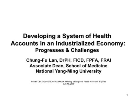 1 Developing a System of Health Accounts in an Industrialized Economy: Progresses & Challenges Chung-Fu Lan, DrPH, FICD, FPFA, FRAI Associate Dean, School.