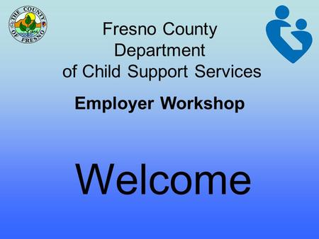 Fresno County Department of Child Support Services Employer Workshop Welcome.