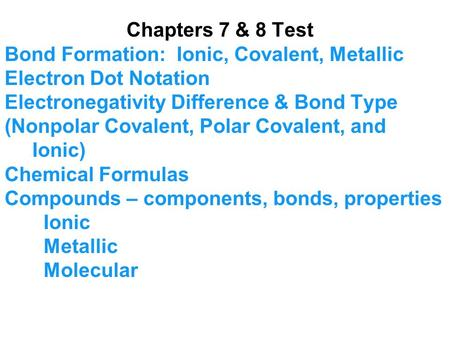 Chapters 7 & 8 Test Bond Formation: Ionic, Covalent, Metallic Electron Dot Notation Electronegativity Difference & Bond Type (Nonpolar Covalent, Polar.
