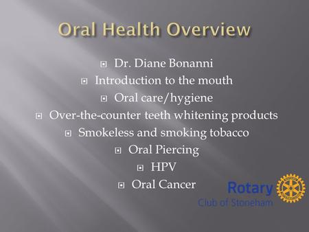  Dr. Diane Bonanni  Introduction to the mouth  Oral care/hygiene  Over-the-counter teeth whitening products  Smokeless and smoking tobacco  Oral.