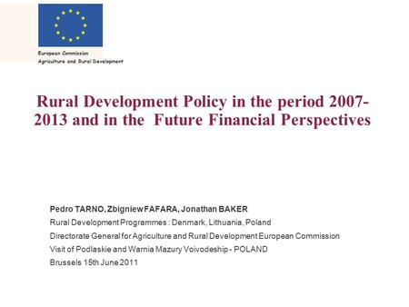 European Commission Agriculture and Rural Development Rural Development Policy in the period 2007- 2013 and in the Future Financial Perspectives Pedro.
