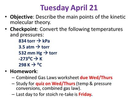 Tuesday April 21 Objective: Describe the main points of the kinetic molecular theory. Checkpoint: Convert the following temperatures and pressures: 834.