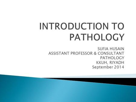 SUFIA HUSAIN ASSISTANT PROFESSOR & CONSULTANT PATHOLOGY KKUH, RIYADH September 2014.