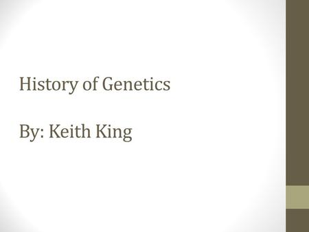 History of Genetics By: Keith King. Objectives State the history of genetics; Describe major century events; Define terms used in genetics.