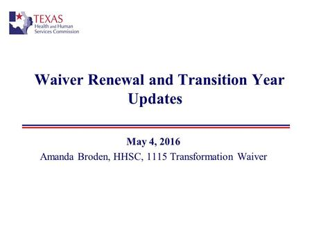 Waiver Renewal and Transition Year Updates May 4, 2016 Amanda Broden, HHSC, 1115 Transformation Waiver.